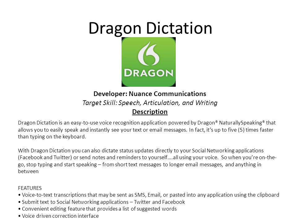 Dragon Dictation Dragon Dictation is an easy-to-use voice recognition application powered by Dragon® NaturallySpeaking® that allows you to easily speak and instantly see your text or email messages.