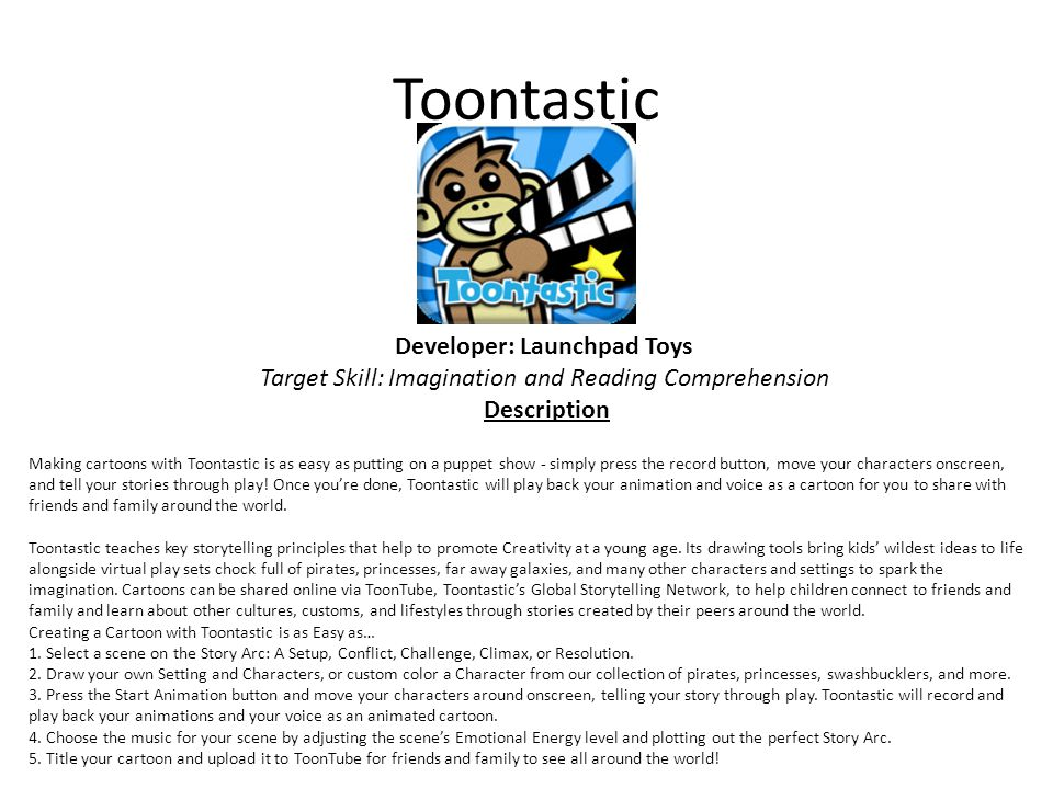 Toontastic Developer: Launchpad Toys Target Skill: Imagination and Reading Comprehension Description Making cartoons with Toontastic is as easy as putting on a puppet show - simply press the record button, move your characters onscreen, and tell your stories through play.