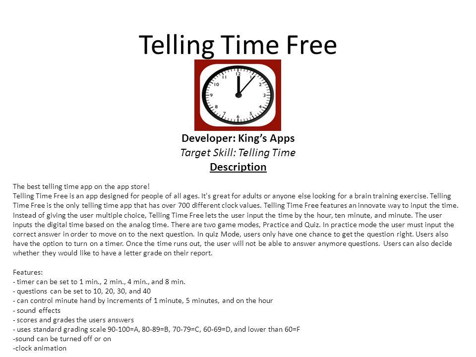 Telling Time Free Developer: King's Apps Target Skill: Telling Time Description The best telling time app on the app store.