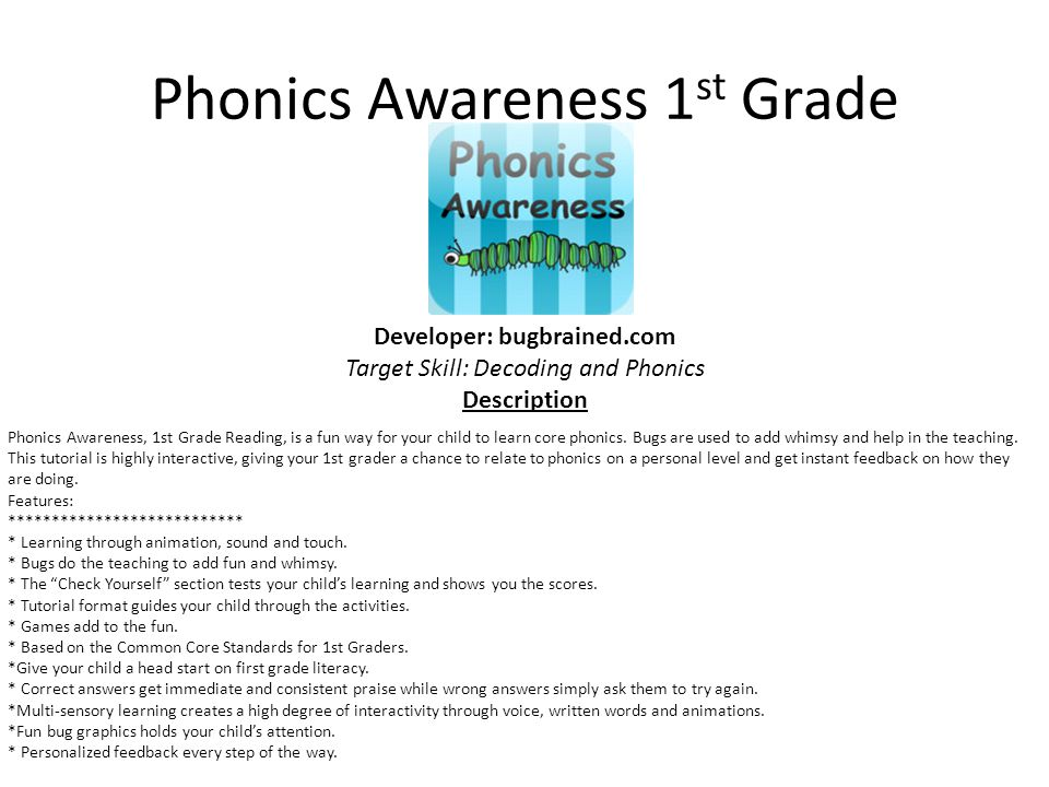 Phonics Awareness 1 st Grade Developer: bugbrained.com Target Skill: Decoding and Phonics Description Phonics Awareness, 1st Grade Reading, is a fun way for your child to learn core phonics.
