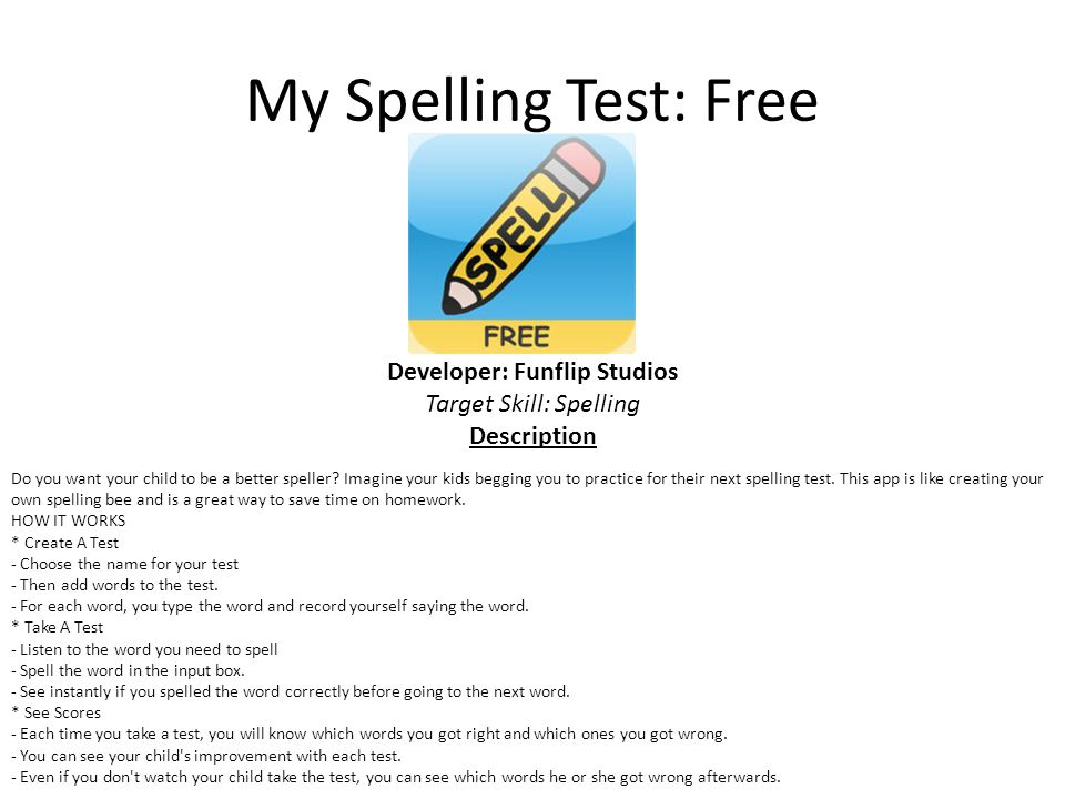 My Spelling Test: Free Developer: Funflip Studios Target Skill: Spelling Description Do you want your child to be a better speller.