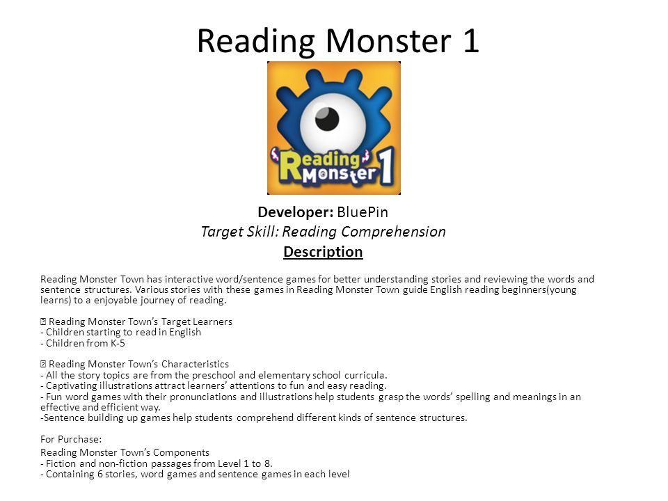 Reading Monster 1 Developer: BluePin Target Skill: Reading Comprehension Description Reading Monster Town has interactive word/sentence games for better understanding stories and reviewing the words and sentence structures.
