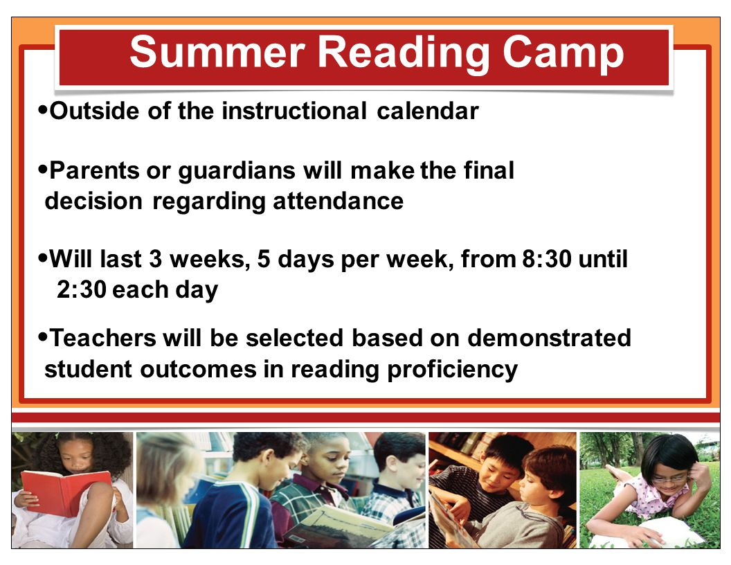 Summer Reading Camp Outside of the instructional calendar Parents or guardians will make the final decision regarding attendance Will last 3 weeks, 5