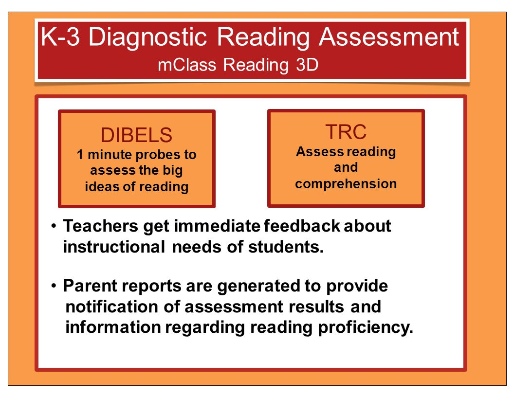 K-3 Diagnostic Reading Assessment mClass Reading 3D Teachers get immediate feedback about instructional needs of students. Parent reports are generate
