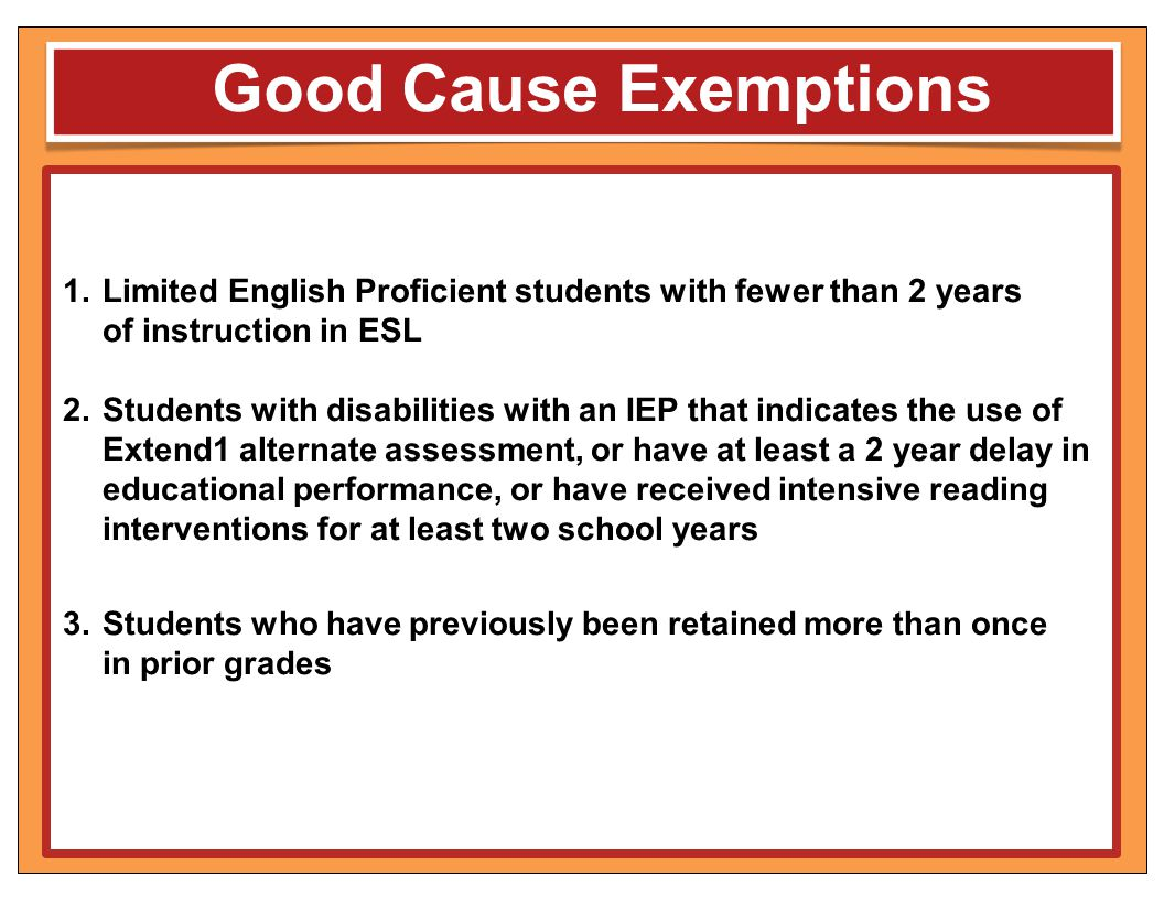 Good Cause Exemptions 1.Limited English Proficient students with fewer than 2 years of instruction in ESL 2.Students with disabilities with an IEP tha