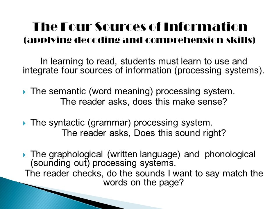 In learning to read, students must learn to use and integrate four sources of information (processing systems).  The semantic (word meaning) processi