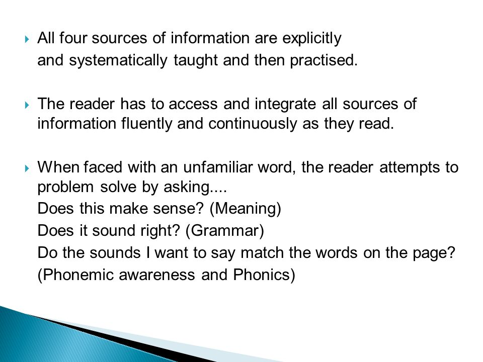  All four sources of information are explicitly and systematically taught and then practised.  The reader has to access and integrate all sources of