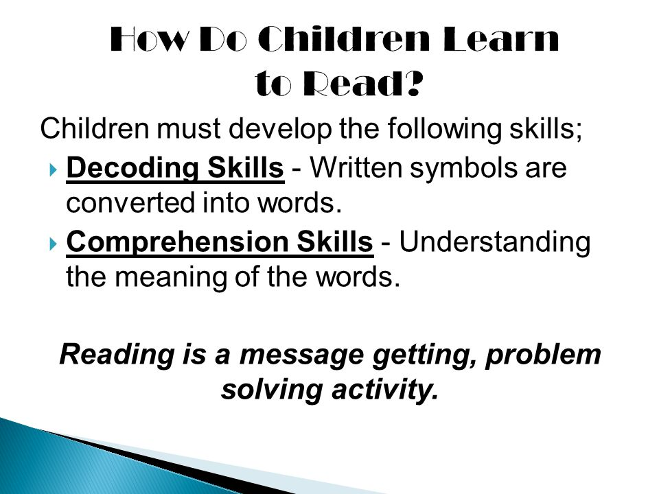Children must develop the following skills;  Decoding Skills - Written symbols are converted into words.  Comprehension Skills - Understanding the m