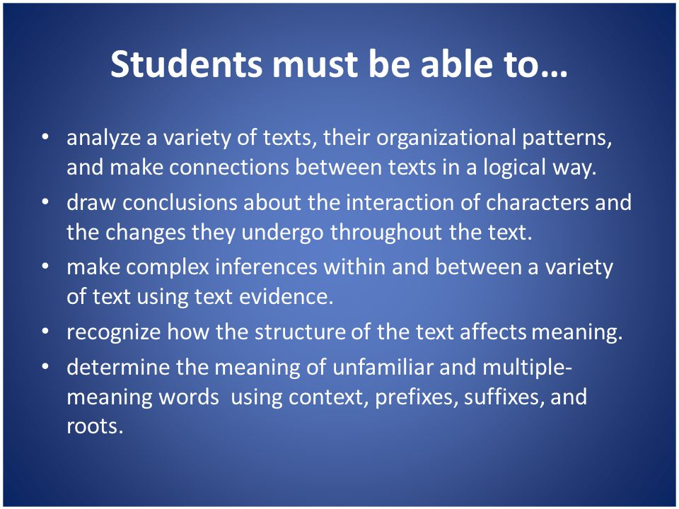 Students must be able to… analyze a variety of texts, their organizational patterns, and make connections between texts in a logical way. draw conclus