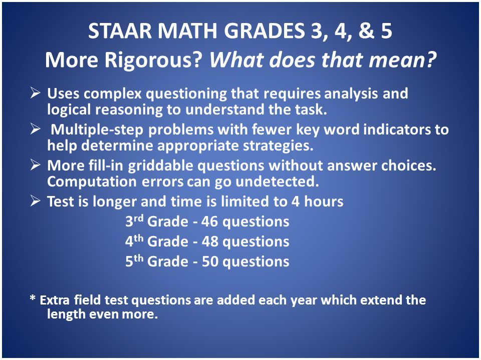 STAAR MATH GRADES 3, 4, & 5 More Rigorous? What does that mean?  Uses complex questioning that requires analysis and logical reasoning to understand