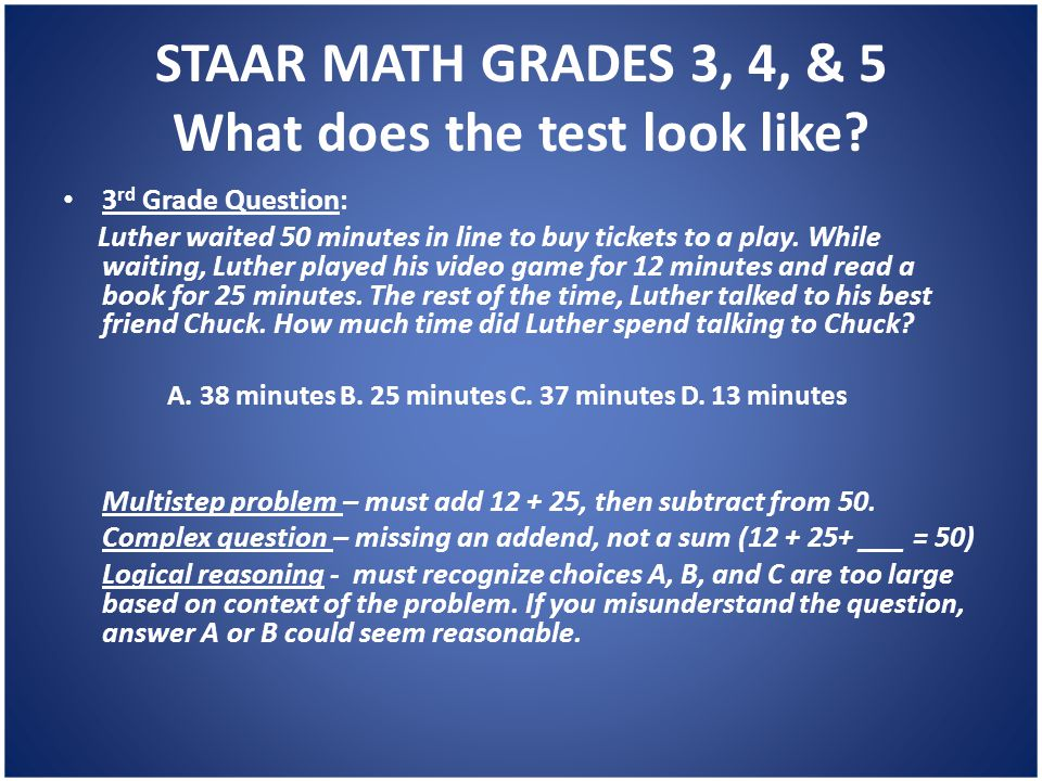 STAAR MATH GRADES 3, 4, & 5 What does the test look like? 3 rd Grade Question: Luther waited 50 minutes in line to buy tickets to a play. While waitin