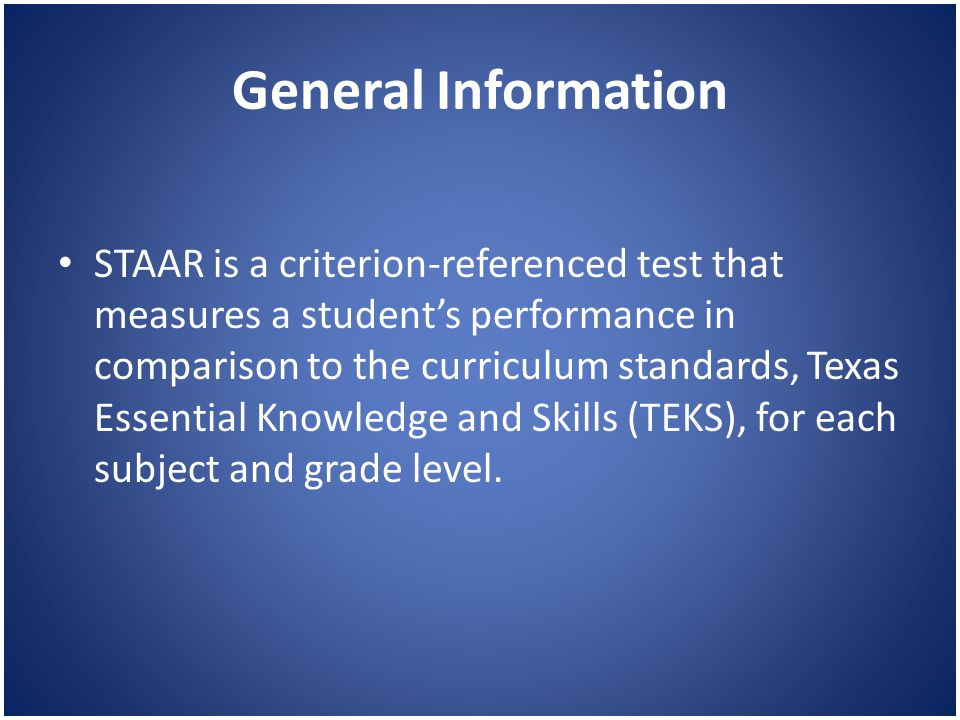General Information STAAR is a criterion-referenced test that measures a student's performance in comparison to the curriculum standards, Texas Essential Knowledge and Skills (TEKS), for each subject and grade level.