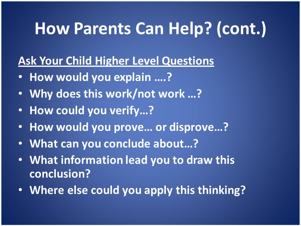 How Parents Can Help? (cont.) Ask Your Child Higher Level Questions How would you explain ….? Why does this work/not work …? How could you verify…? Ho