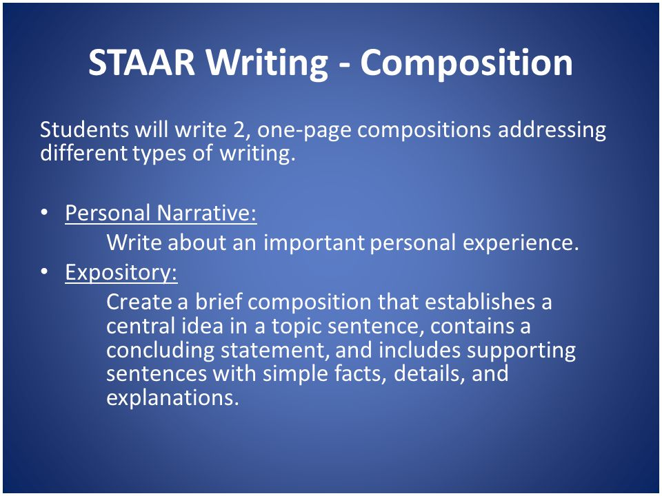 STAAR Writing - Composition Students will write 2, one-page compositions addressing different types of writing. Personal Narrative: Write about an imp