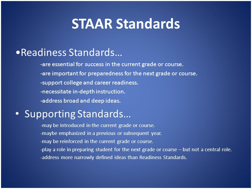 STAAR Standards Readiness Standards… -are essential for success in the current grade or course. -are important for preparedness for the next grade or