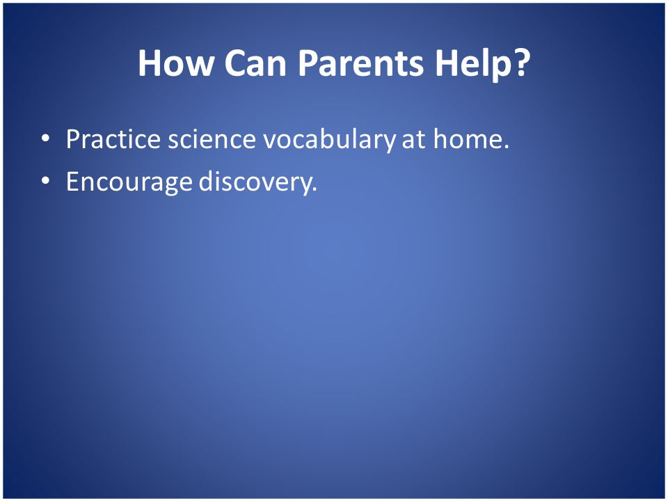 How Can Parents Help? Practice science vocabulary at home. Encourage discovery.