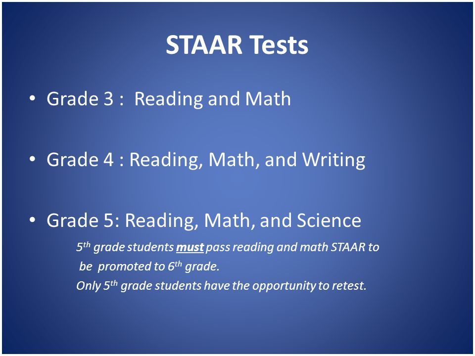 STAAR Tests Grade 3 : Reading and Math Grade 4 : Reading, Math, and Writing Grade 5: Reading, Math, and Science 5 th grade students must pass reading