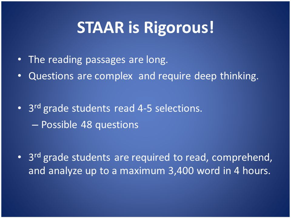 STAAR is Rigorous! The reading passages are long. Questions are complex and require deep thinking. 3 rd grade students read 4-5 selections. – Possible
