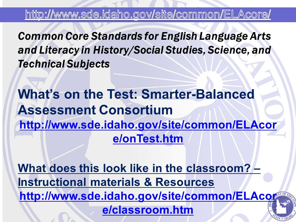 Common Core Standards for English Language Arts and Literacy in History/Social Studies, Science, and Technical Subjects What's on the Test: Smarter-Balanced Assessment Consortium http://www.sde.idaho.gov/site/common/ELAcor e/onTest.htm What does this look like in the classroom.