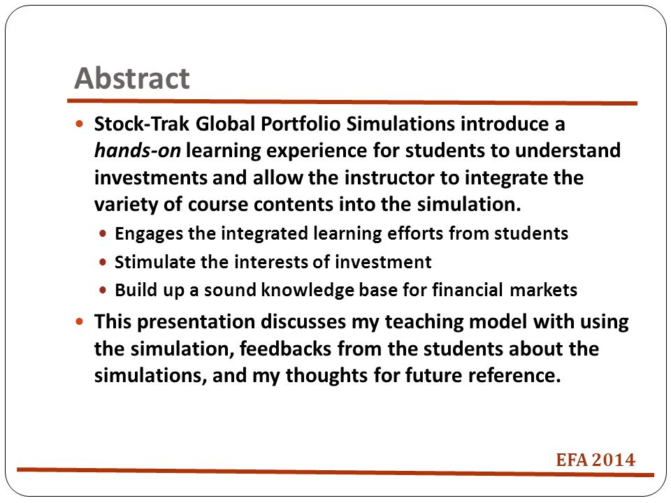 Abstract Stock-Trak Global Portfolio Simulations introduce a hands-on learning experience for students to understand investments and allow the instructor to integrate the variety of course contents into the simulation.