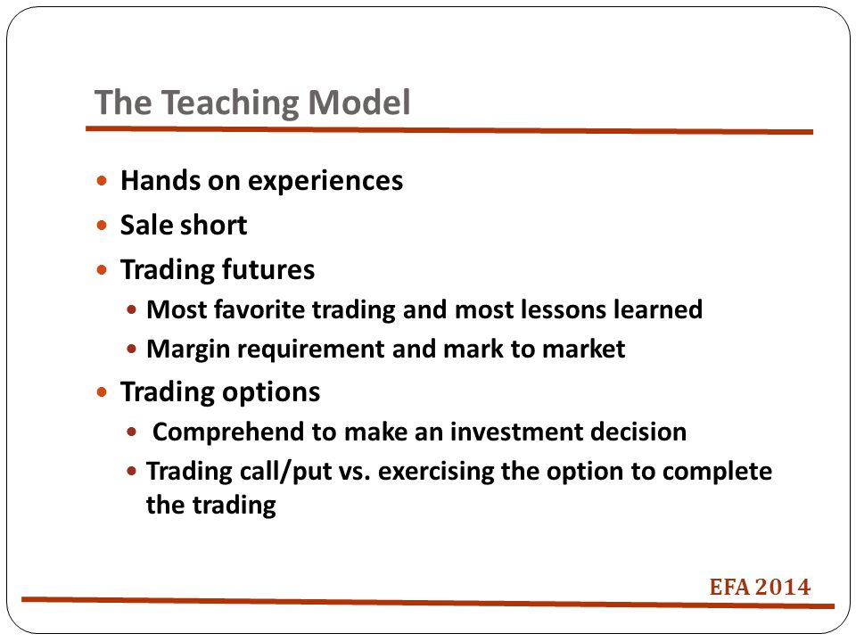 The Teaching Model Hands on experiences Sale short Trading futures Most favorite trading and most lessons learned Margin requirement and mark to market Trading options Comprehend to make an investment decision Trading call/put vs.