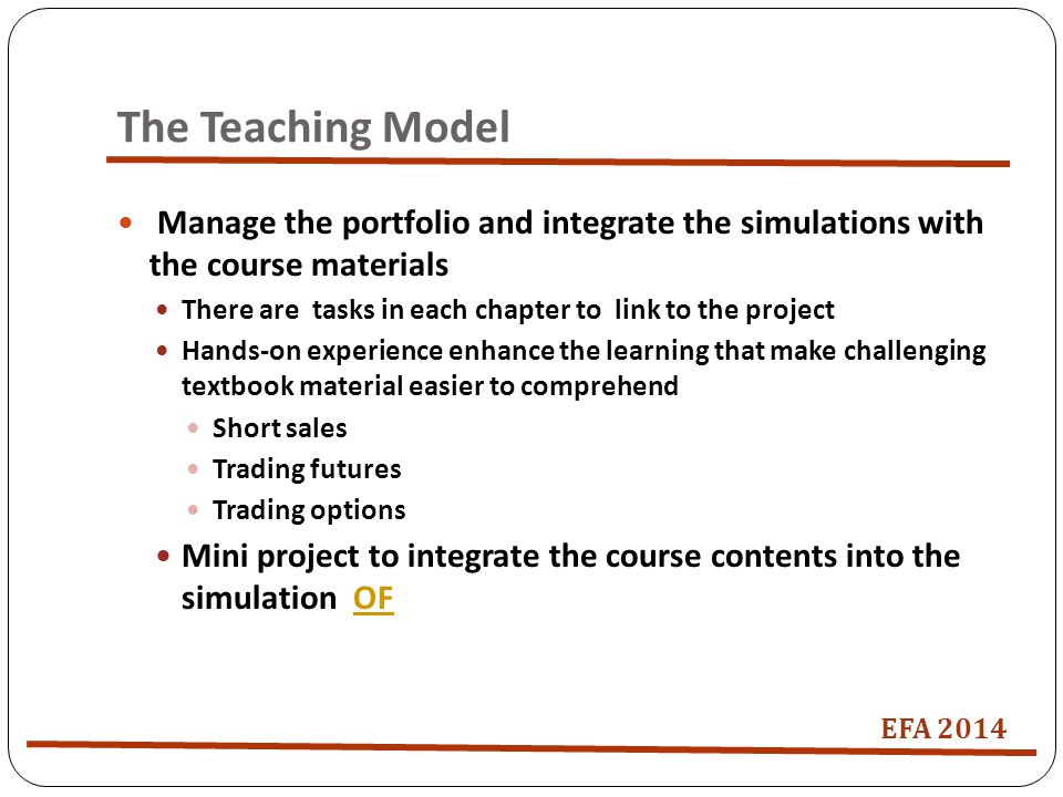 The Teaching Model Manage the portfolio and integrate the simulations with the course materials There are tasks in each chapter to link to the project Hands-on experience enhance the learning that make challenging textbook material easier to comprehend Short sales Trading futures Trading options Mini project to integrate the course contents into the simulation OFOF EFA 2014