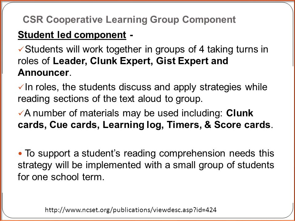 Collaborative Strategic Reading (CSR)  The collaborative strategic reading strategy has been shown to improve reading comprehension for all students outcomes in general education classrooms (Klingner, et al, 1998, 2004; Hitchcock, et al, 2009; Vaughn et al, 2001).