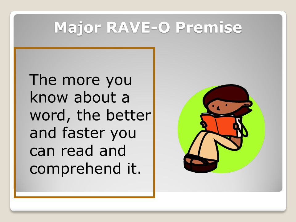 M M orphological processes S S yntactic processes P P honological processes S emantic processes O O rthographic processes The goal of RAVE-O is to simulate in our teaching what the brain does when it reads a single word, a paragraph, a text.