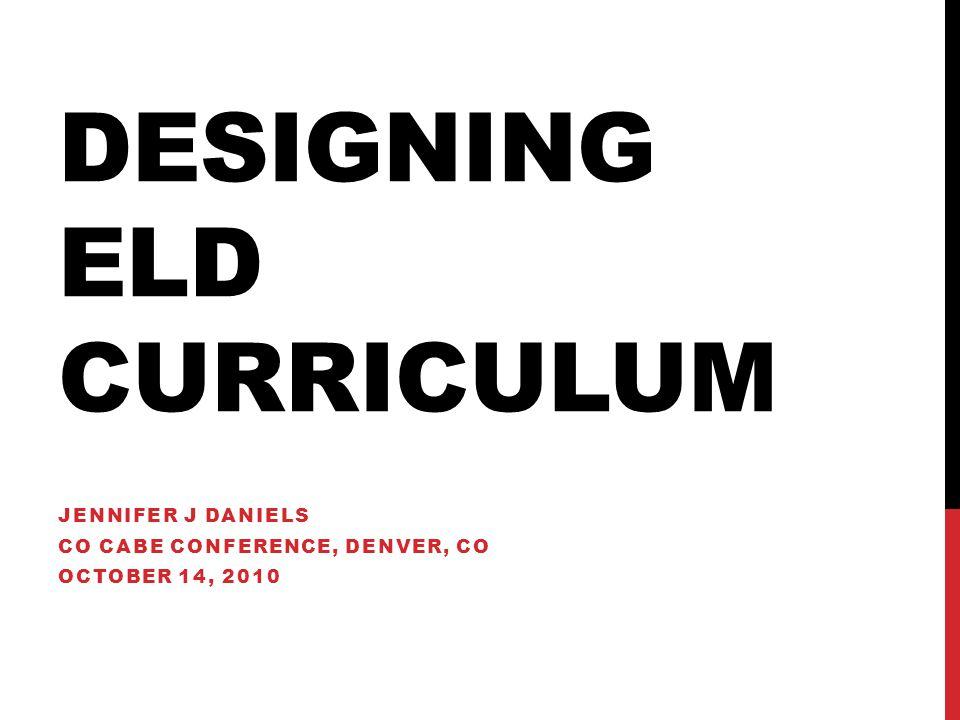 DESIGNING ELD CURRICULUM JENNIFER J DANIELS CO CABE CONFERENCE, DENVER, CO OCTOBER 14, 2010