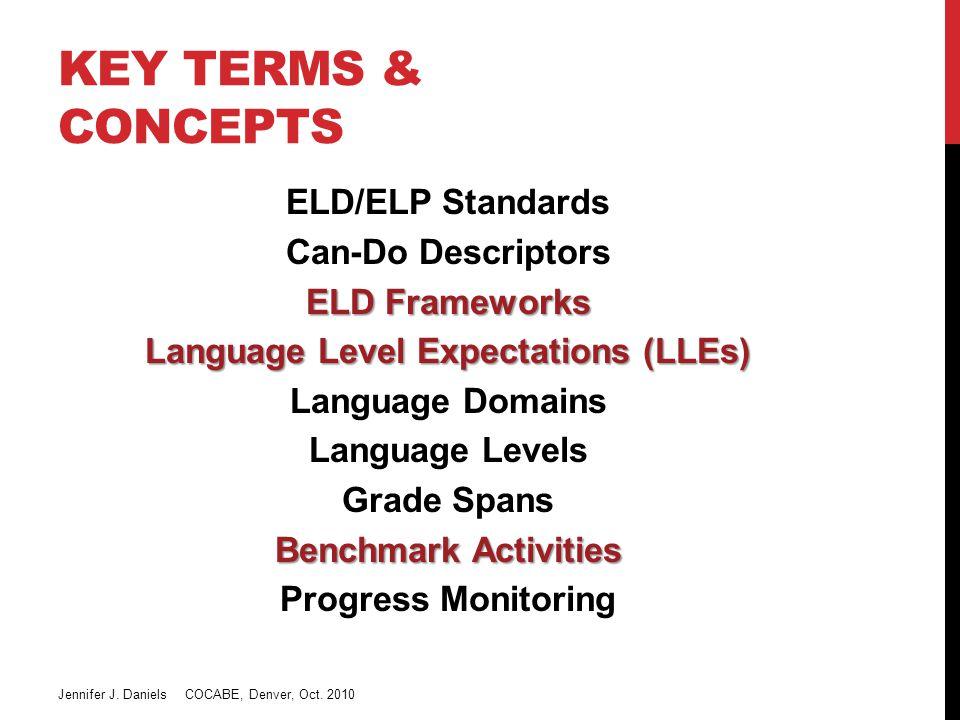 KEY TERMS & CONCEPTS ELD/ELP Standards Can-Do Descriptors ELD Frameworks Language Level Expectations (LLEs) Language Domains Language Levels Grade Spans Benchmark Activities Progress Monitoring Jennifer J.