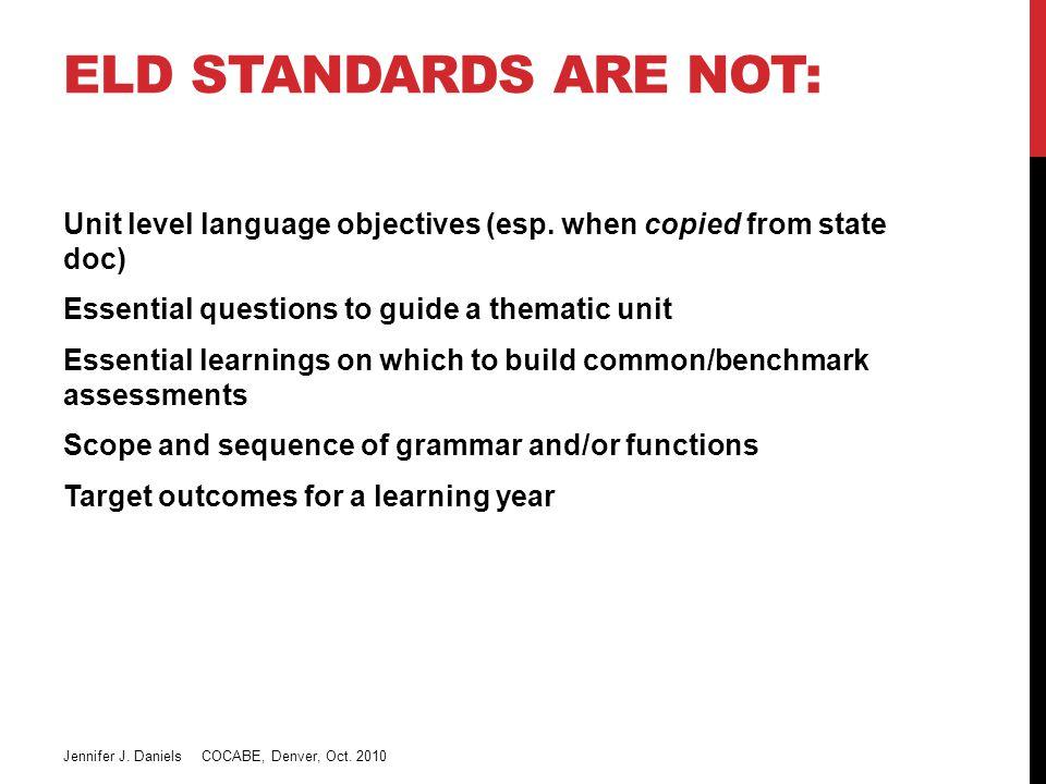 ELD STANDARDS ARE NOT: Unit level language objectives (esp.