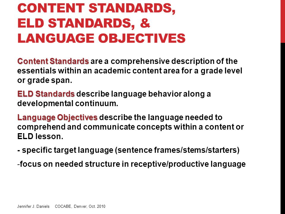 CONTENT STANDARDS, ELD STANDARDS, & LANGUAGE OBJECTIVES Content Standards Content Standards are a comprehensive description of the essentials within an academic content area for a grade level or grade span.