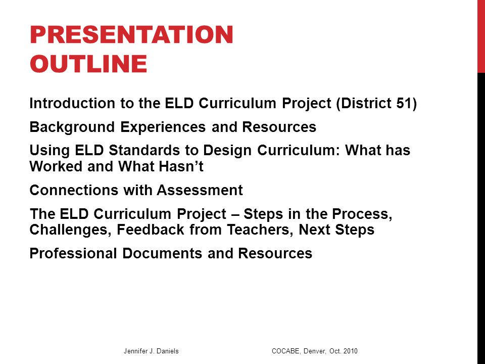 PRESENTATION OUTLINE Introduction to the ELD Curriculum Project (District 51) Background Experiences and Resources Using ELD Standards to Design Curriculum: What has Worked and What Hasn't Connections with Assessment The ELD Curriculum Project – Steps in the Process, Challenges, Feedback from Teachers, Next Steps Professional Documents and Resources Jennifer J.