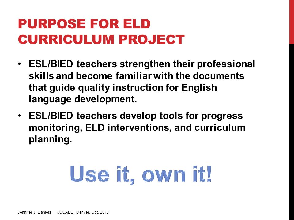 PHILOSOPHY Educating English Learners (ELs) involves: Assessment of oracy and literacy in both home and target language Understanding of cultural background and level of acculturation Using the above to build appropriate units that develop listening, speaking, reading, writing, and comprehension skills (direct ELD instruction) Using the above to develop school know-how, cultural competency, learning strategies, and technology skills Using the above to educate ELs in the mainstream curriculum Jennifer J.