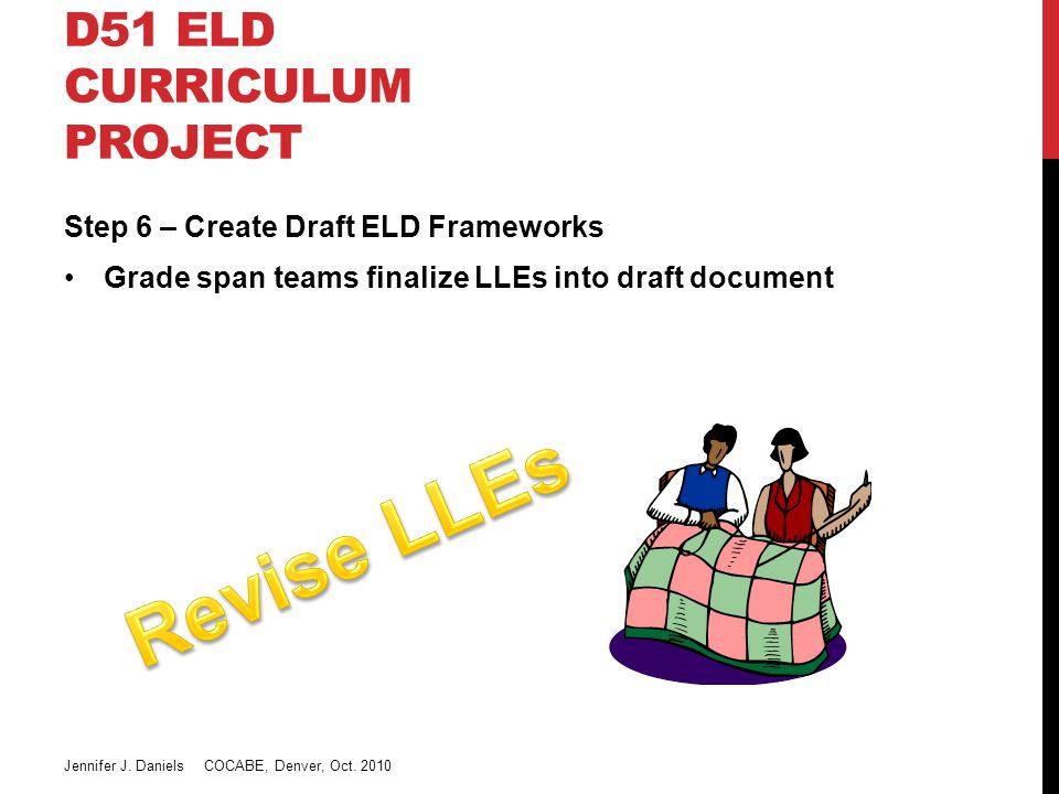 D51 ELD CURRICULUM PROJECT Step 6 – Create Draft ELD Frameworks Grade span teams finalize LLEs into draft document Jennifer J.