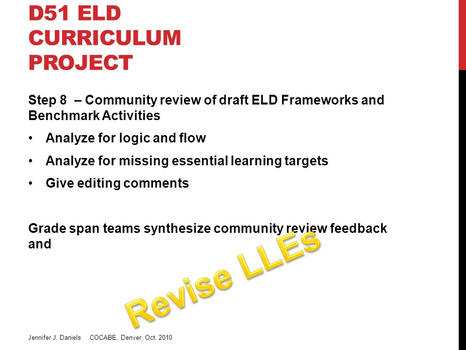 D51 ELD CURRICULUM PROJECT Step 8 – Community review of draft ELD Frameworks and Benchmark Activities Analyze for logic and flow Analyze for missing essential learning targets Give editing comments Grade span teams synthesize community review feedback and Jennifer J.