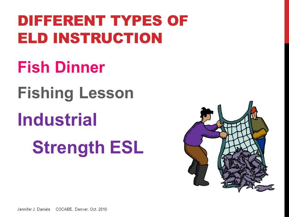 DIFFERENT TYPES OF ELD INSTRUCTION Fish Dinner Fishing Lesson Industrial Strength ESL Jennifer J.