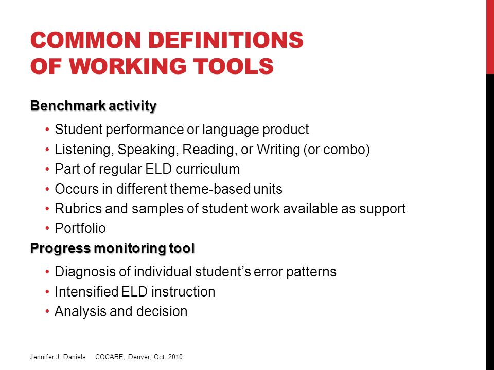 COMMON DEFINITIONS OF WORKING TOOLS Benchmark activity Student performance or language product Listening, Speaking, Reading, or Writing (or combo) Part of regular ELD curriculum Occurs in different theme-based units Rubrics and samples of student work available as support Portfolio Progress monitoring tool Diagnosis of individual student's error patterns Intensified ELD instruction Analysis and decision Jennifer J.