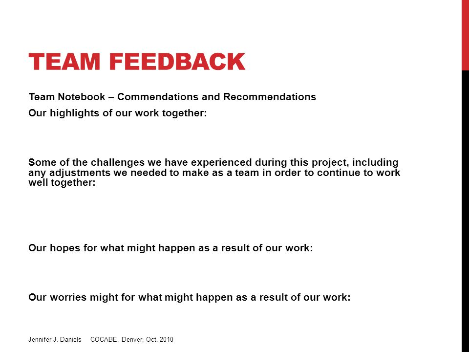 TEAM FEEDBACK Team Notebook – Commendations and Recommendations Our highlights of our work together: Some of the challenges we have experienced during this project, including any adjustments we needed to make as a team in order to continue to work well together: Our hopes for what might happen as a result of our work: Our worries might for what might happen as a result of our work: Jennifer J.