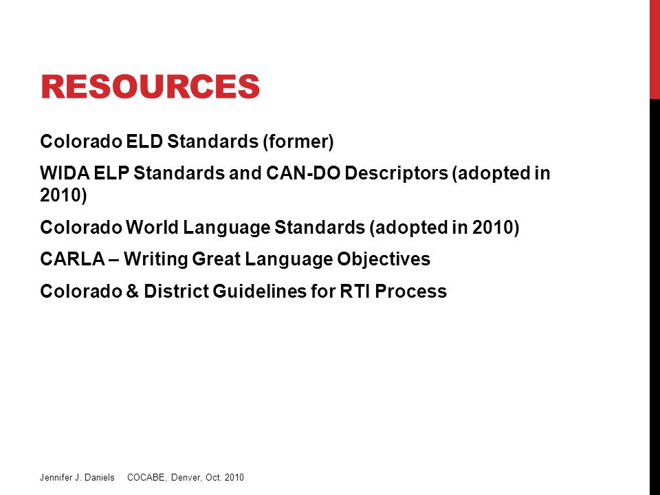 RESOURCES Colorado ELD Standards (former) WIDA ELP Standards and CAN-DO Descriptors (adopted in 2010) Colorado World Language Standards (adopted in 2010) CARLA – Writing Great Language Objectives Colorado & District Guidelines for RTI Process Jennifer J.