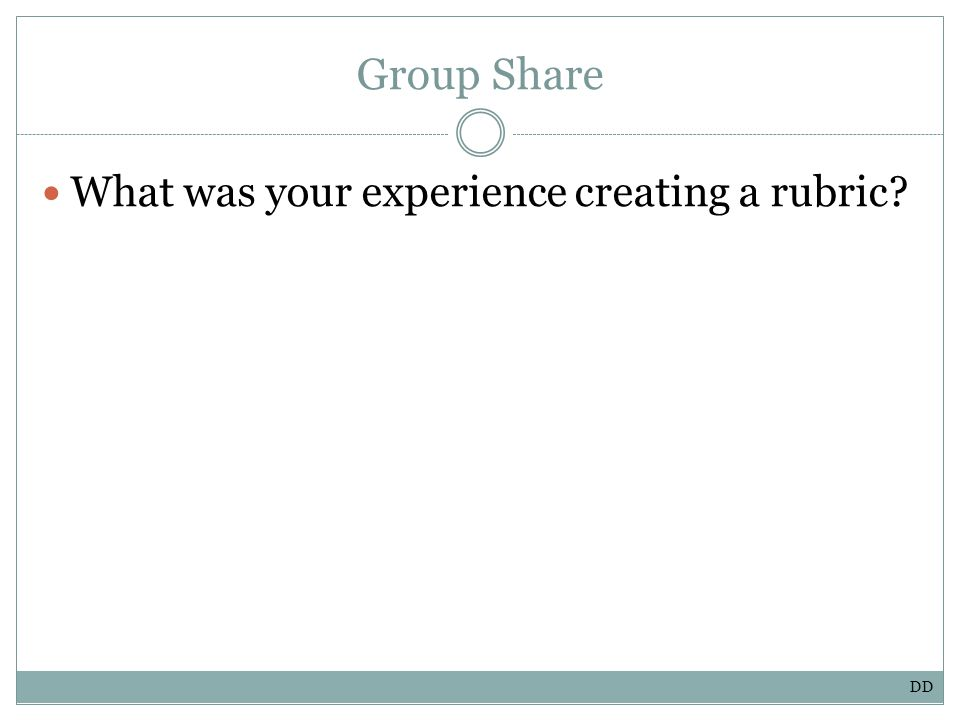Group Share What was your experience creating a rubric DD