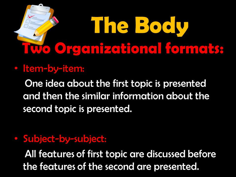 The Body Two Organizational formats: Item-by-item: One idea about the first topic is presented and then the similar information about the second topic