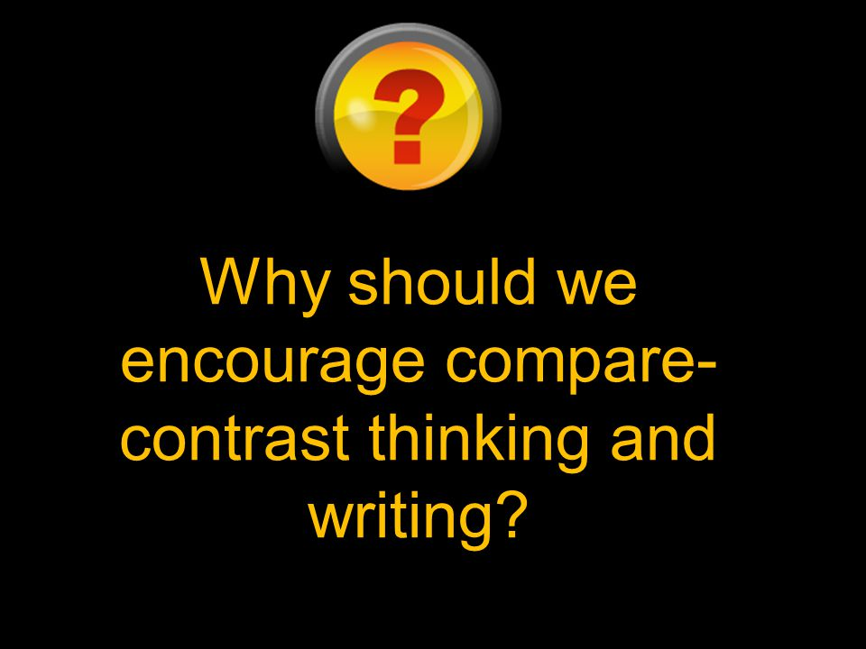 Why should we encourage compare- contrast thinking and writing?