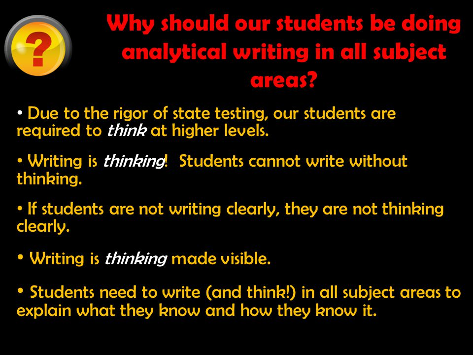 Why should our students be doing analytical writing in all subject areas? Due to the rigor of state testing, our students are required to think at hig