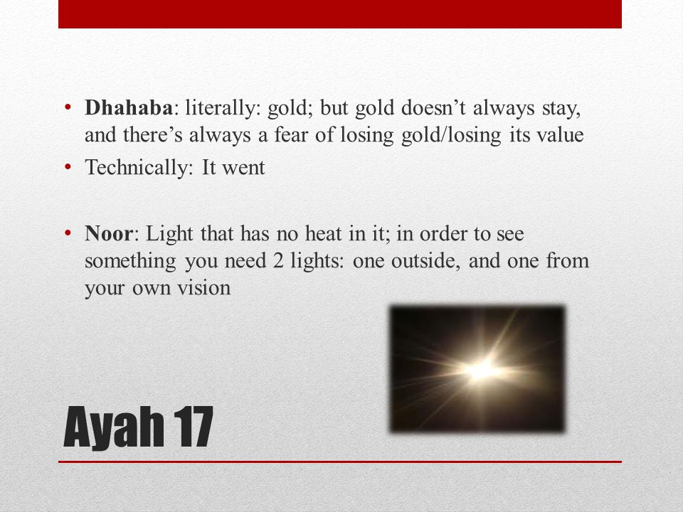 Ayah 17 Dhahaba: literally: gold; but gold doesn't always stay, and there's always a fear of losing gold/losing its value Technically: It went Noor: Light that has no heat in it; in order to see something you need 2 lights: one outside, and one from your own vision