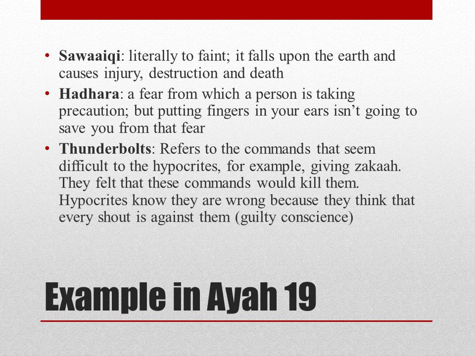 Example in Ayah 19 Sawaaiqi: literally to faint; it falls upon the earth and causes injury, destruction and death Hadhara: a fear from which a person is taking precaution; but putting fingers in your ears isn't going to save you from that fear Thunderbolts: Refers to the commands that seem difficult to the hypocrites, for example, giving zakaah.