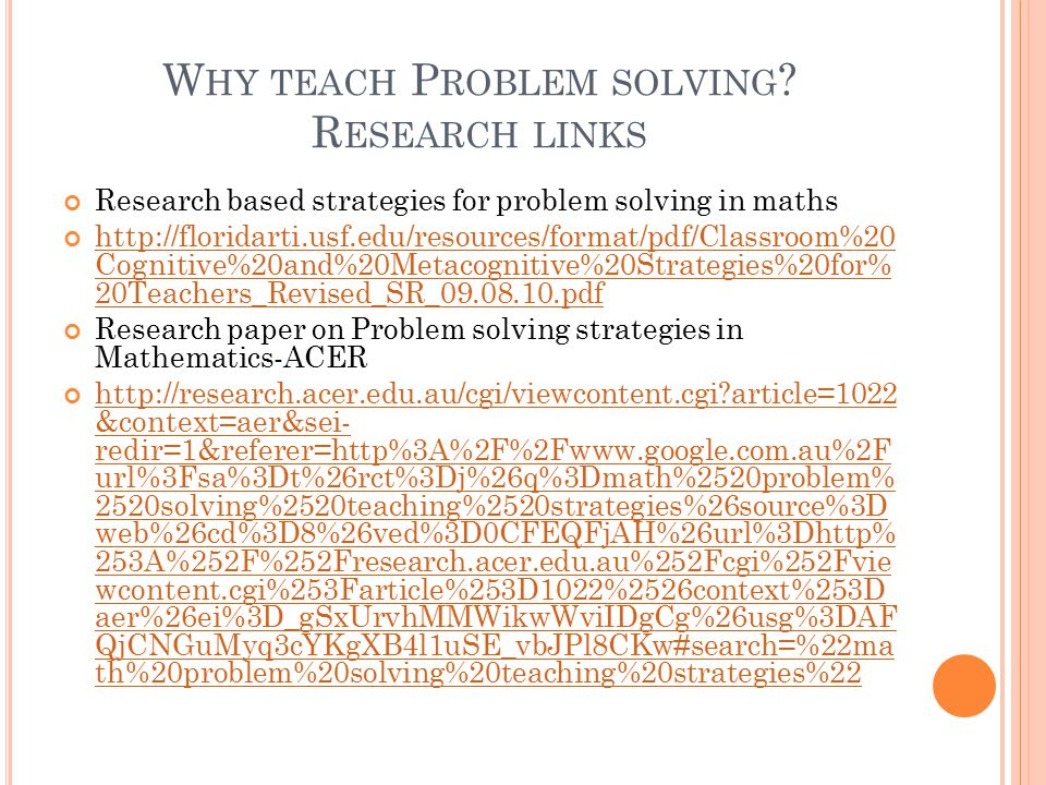 W HY TEACH P ROBLEM SOLVING ? R ESEARCH LINKS Research based strategies for problem solving in maths http://floridarti.usf.edu/resources/format/pdf/Cl