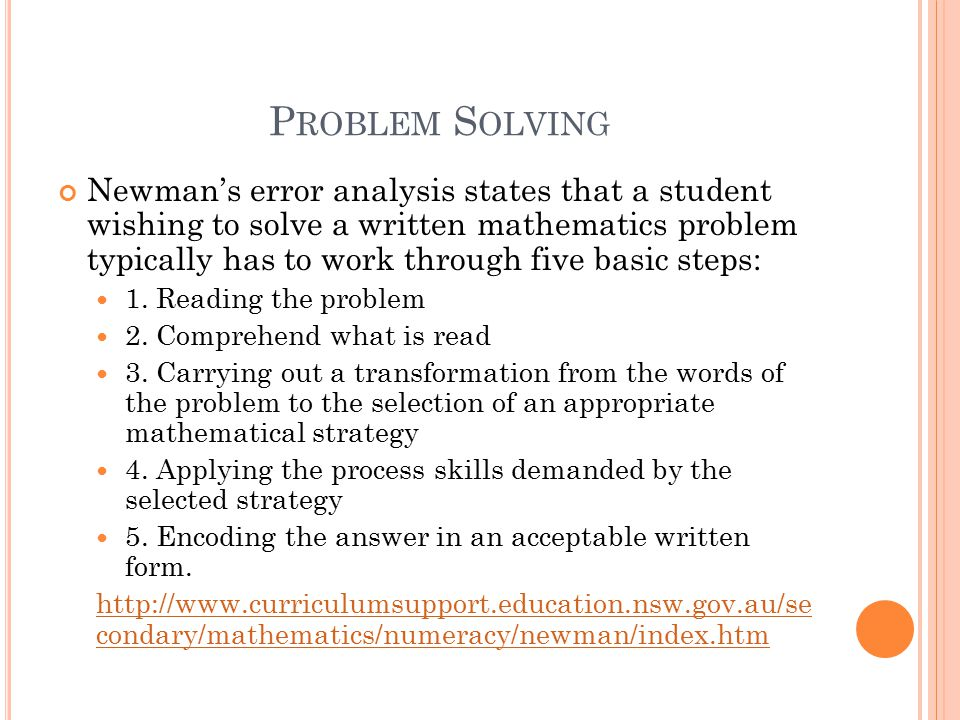 P ROBLEM S OLVING Newman's error analysis states that a student wishing to solve a written mathematics problem typically has to work through five basic steps: 1.