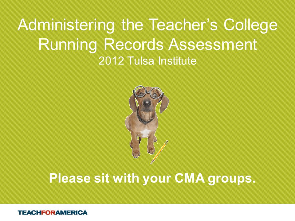 1 Administering the Teacher's College Running Records Assessment 2012 Tulsa Institute Please sit with your CMA groups.