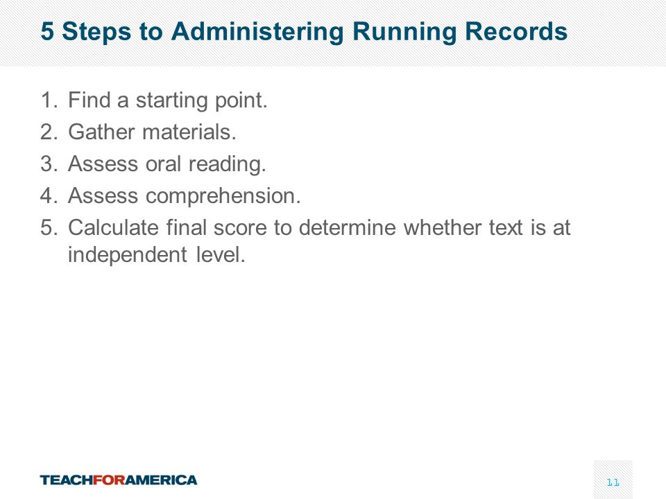 11 5 Steps to Administering Running Records 1.Find a starting point. 2.Gather materials. 3.Assess oral reading. 4.Assess comprehension. 5.Calculate fi